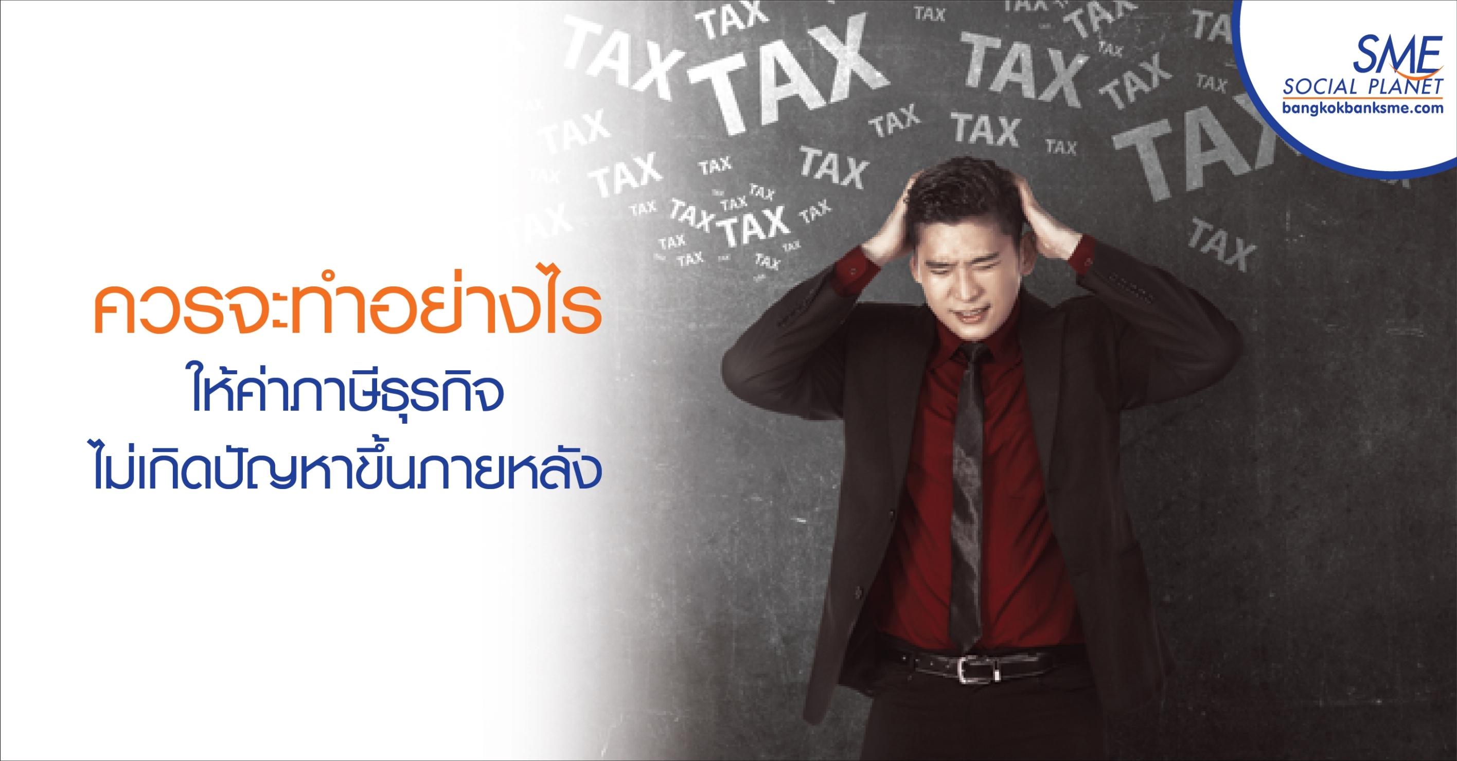 ควรจะทำอย่างไรให้ค่าภาษีธุรกิจไม่เกิดปัญหาขึ้นภายหลัง