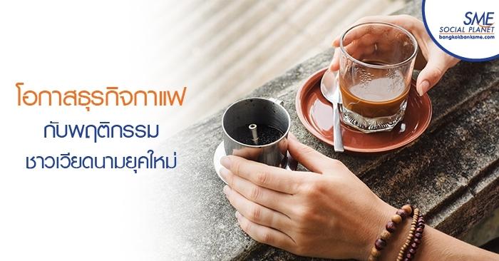 โอกาสธุรกิจกาแฟกับพฤติกรรมชาวเวียดนามยุคใหม่