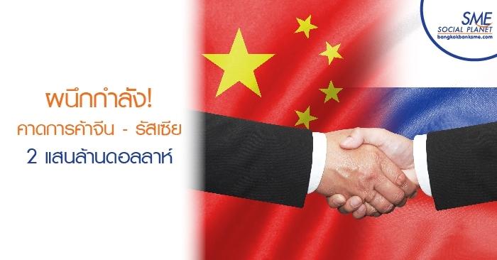 ผนึกกำลัง! คาดการค้าจีน - รัสเซียสูงถึง 2 แสนล้านดอลลาร์