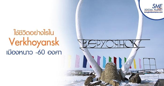ใช้ชีวิตอย่างไรใน Verkhoyansk เมืองหนาว -60 องศา